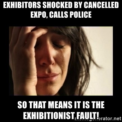 todays problem crying woman - Exhibitors shocked by cancelled expo, calls police so that means it is the exhibitionist fault!