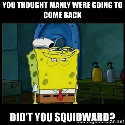 Don't you, Squidward? - YOU THOUGHT MANLY WERE GOING TO COME BACK DID'T YOU SQUIDWARD?