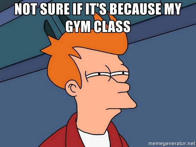 Futurama Fry - Not sure if it's because my gym class
