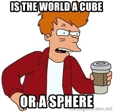 Futurama Fry - Is the world a cube Or a sphere