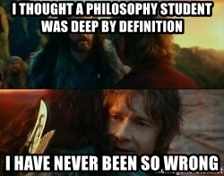 Never Have I Been So Wrong - i thought a philosophy student was deep by definition i have never been so wrong