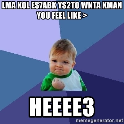 Success Kid - lma kol es7abk ys2to wnta kman  you Feel like > Heeee3