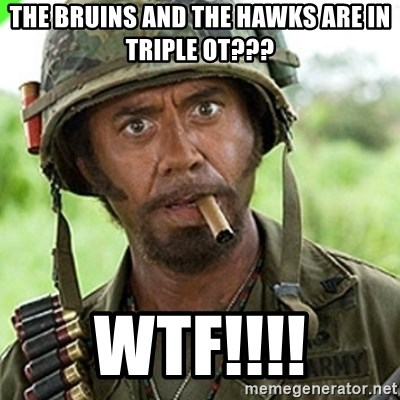 You went full retard man, never go full retard - THE BRUINS AND THE HAWKS ARE IN TRIPLE OT??? WTF!!!!