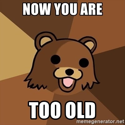 Pedobear - Now you are too old