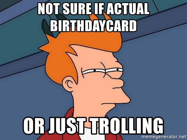 Futurama Fry - Not sure if actual Birthdaycard or just trolling