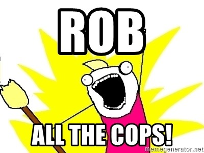 X ALL THE THINGS - rob all the cops!