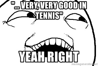 """I see what you did there - """"... Very, very good in tennis"""" Yeah right"""