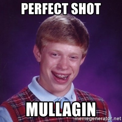Bad Luck Brian - perfect shot mullagin
