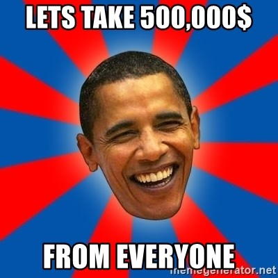 Obama - LETS TAKE 500,000$  FROM EVERYONE