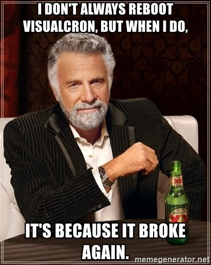 The Most Interesting Man In The World - I don't always reboot visualcron, but when I do, It's because it broke again.