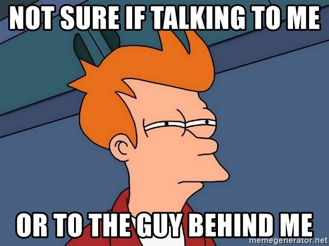 Futurama Fry - Not sure if talking to me or to the guy behind me