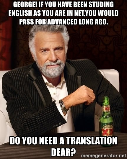 The Most Interesting Man In The World - George! If you have been studing English as you are in Net,you would pass for Advanced long ago. Do you need a translation dear?