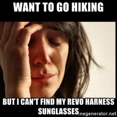 First World Problems - want to go hiking but I can't find my revo harness sunglasses