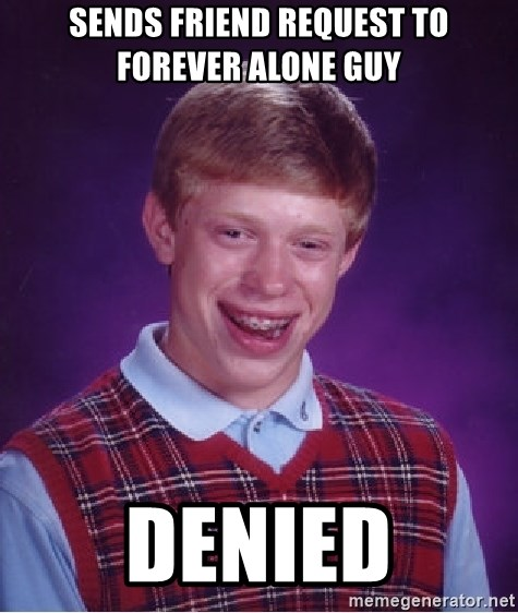 Bad Luck Brian - sends friend request to forever alone guy denied