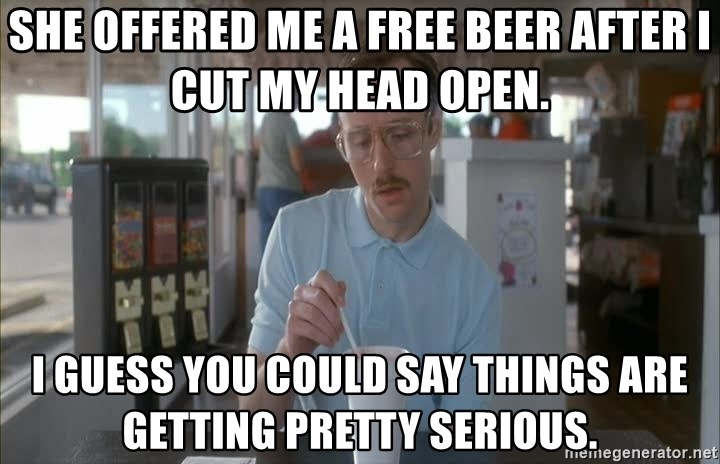 things are getting serious - She offered me a free beer after I cut my head open. I guess you could say things are getting pretty serious.