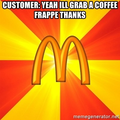Maccas Meme - Customer: yeah ill grab a coffee Frappe thanks