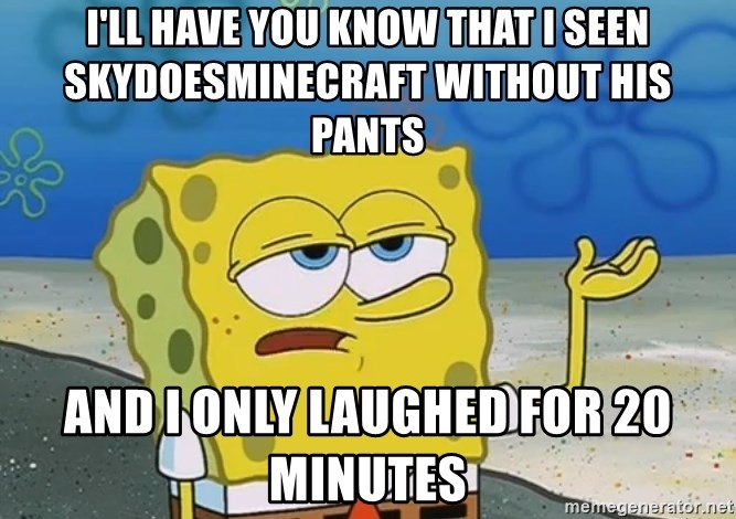 I'll have you know Spongebob - I'll have you know that i seen skydoesminecraft without his pants and i only laughed for 20 minutes