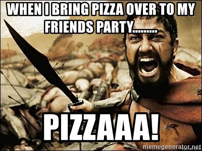 This Is Sparta Meme - when i bring pizza over to my friends party......... PIZZAAA!