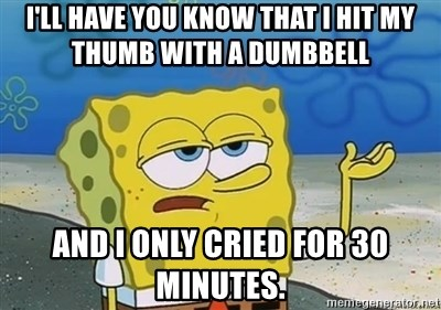 I'll have you know - I'll have you know that I hit my thumb with a dumbbell And I only cried for 30 minutes.