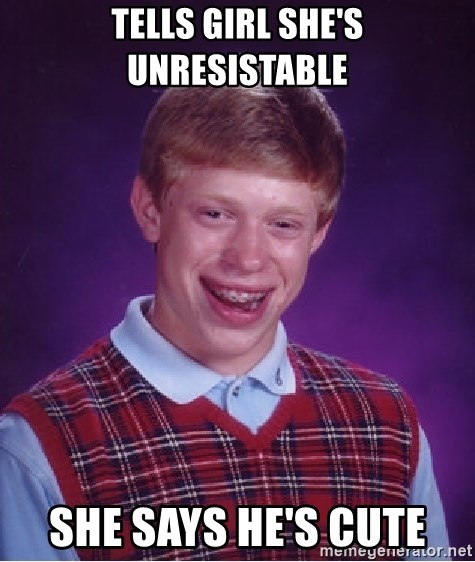Bad Luck Brian - tells girl she's unresistable she says he's cute