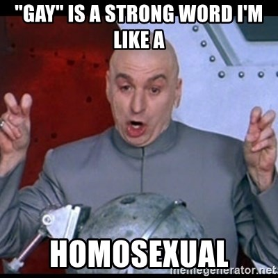 """dr. evil quote - """"GAY"""" IS A STRONG WORD I'M LIKE A HOMOSEXUAL"""