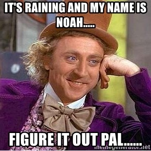 Willy Wonka - It's Raining and my name is Noah..... Figure it out pal......