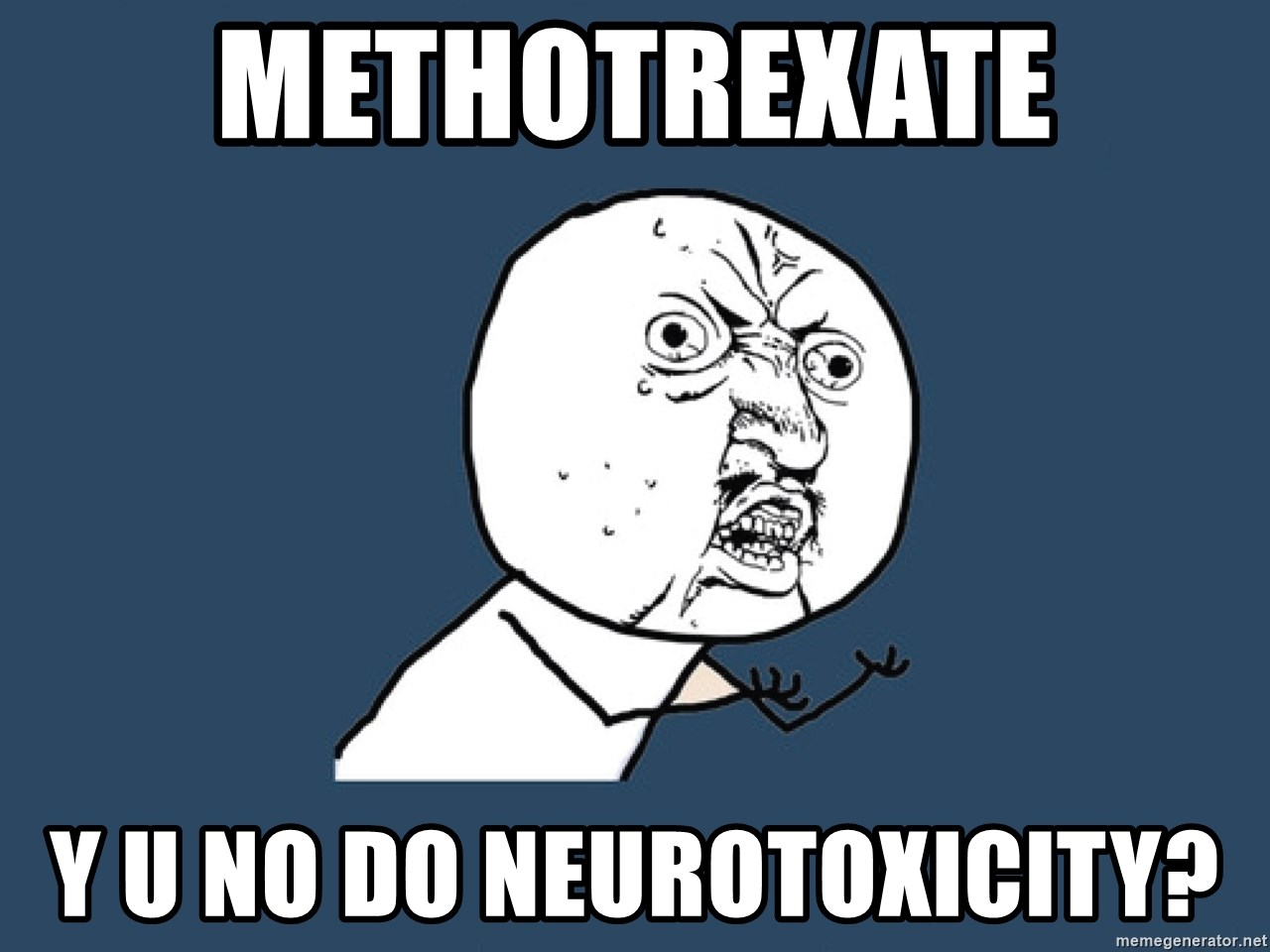 Y U No - Methotrexate Y U NO DO NEUROTOXICITY?