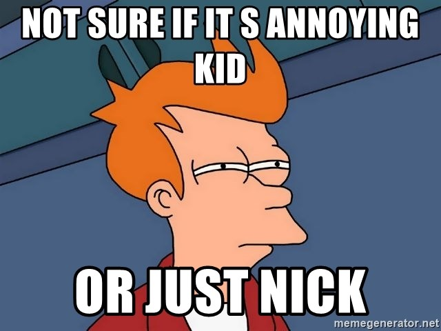 Futurama Fry - not sure if it s annoying kid  or just nick