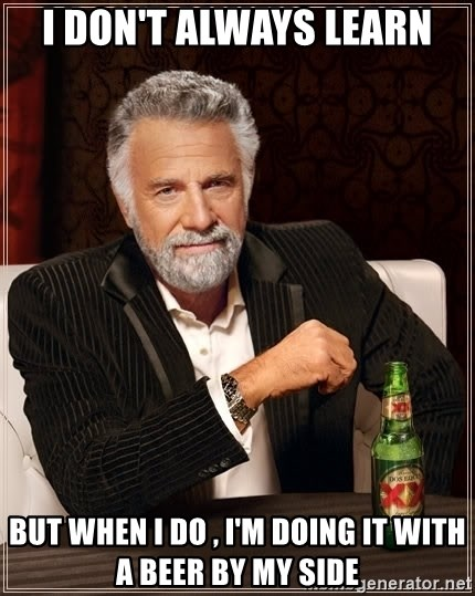 The Most Interesting Man In The World - I don't always learn But when i do , i'm doing it with a beer by my side