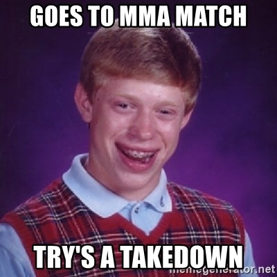 Bad Luck Brian - GOES TO MMA MATCH  TRY'S A TAKEDOWN