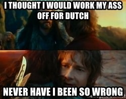 Never Have I Been So Wrong - I THOUGHT I WOULD WORK MY ASS OFF FOR DUTCH NEVER HAVE I BEEN SO WRONG
