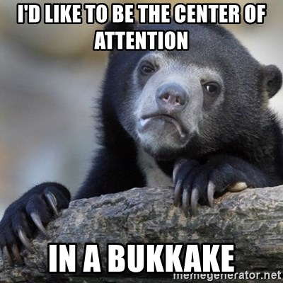 Confession Bear - I'd like to be the center of attention In a bukkake