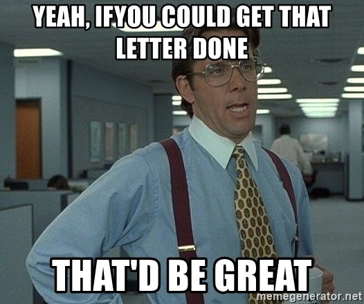 Office Space That Would Be Great - YEAH, IFYOU COULD GET THAT LETTER DONE THAT'D BE GREAT