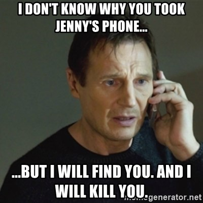 taken meme - I don't know why you took Jenny's phone... ...but I will find you. And I will Kill you.