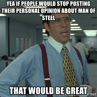 Yeah that'd be great... - Yea if people would stop posting their personal opinion about Man of Steel that would be great