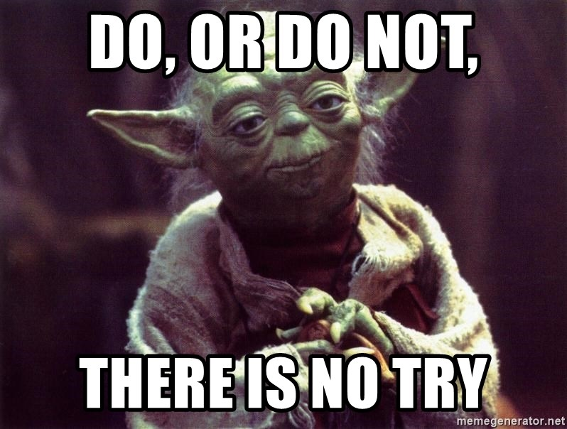 Yoda - do, or do not, there is no try
