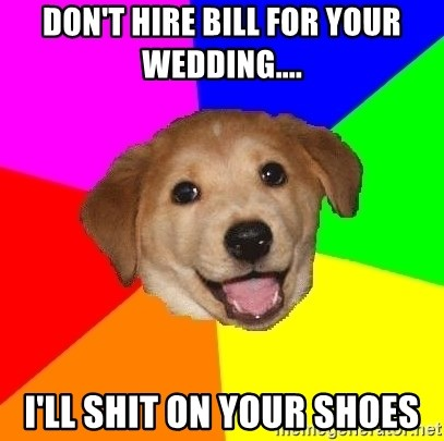 Advice Dog - Don't Hire Bill for your Wedding.... I'll shit on your shoes