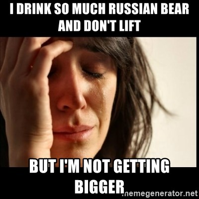 First World Problems - I DRINK SO MUCH RUSSIAN BEAR AND DON'T LIFT BUT I'M NOT GETTING BIGGER