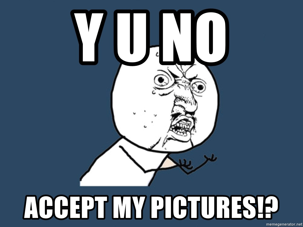 Y U No - Y U NO ACCEPT MY PICTURES!?