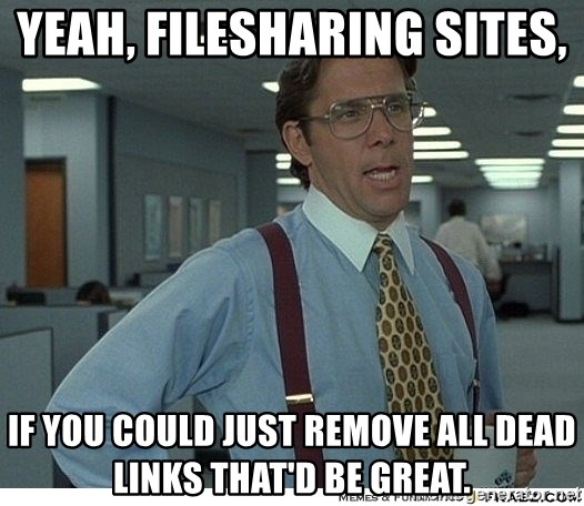 Yeah If You Could Just - yeah, filesharing sites,  if you could just remove all dead links that'd be great.
