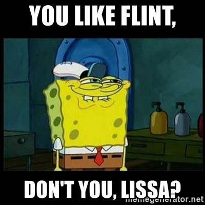 Don't you, Squidward? - You like Flint, Don't you, Lissa?