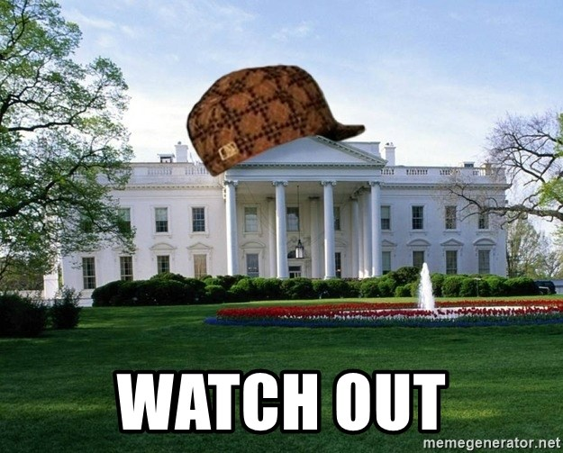scumbag whitehouse -  WATCH OUT