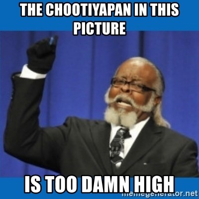 Too damn high - THE CHOOTIYAPAN IN THIS PICTURE IS TOO DAMN HIGH