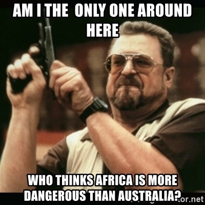 am i the only one around here - Am I The  only one around here who thinks Africa is more dangerous than Australia?