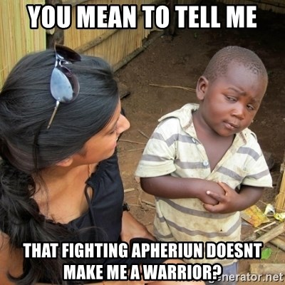 you mean to tell me black kid - you mean to tell me that fighting apheriun doesnt make me a warrior?
