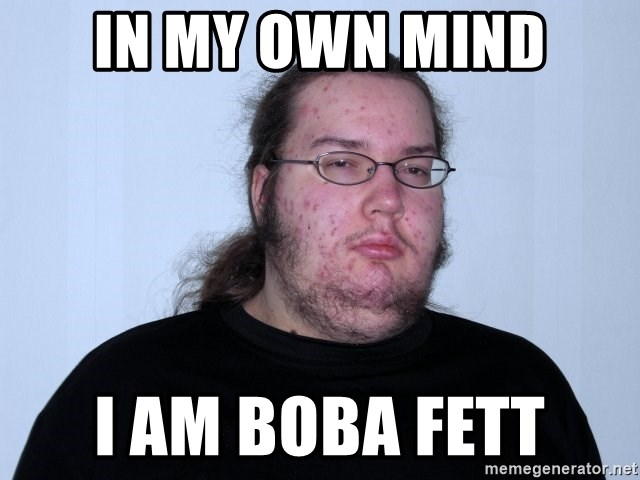 Butthurt Dweller Original - in my own mind i am boba fett