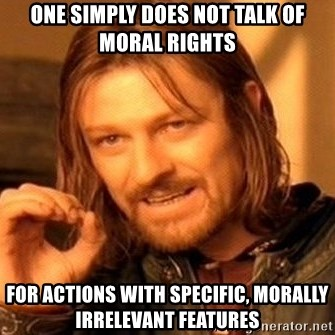One Does Not Simply - One simply does not talk of moral rights for actions with specific, morally irrelevant features