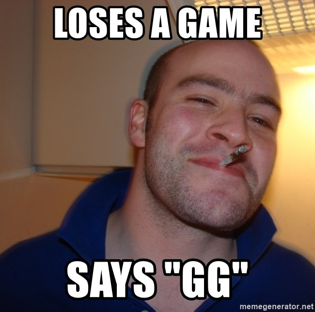 "Good Guy Greg - loses a game says ""gg"""