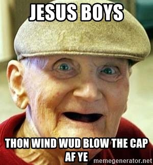 Old man no teeth - Jesus boys Thon wind wud blow the cap af ye