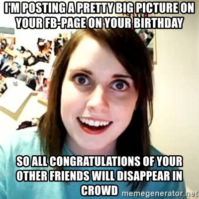 Overly Attached Girlfriend 2 - I'm posting a pretty big picture on your fb-page on your birthday So all congratulations of your other friends will disappear in crowd